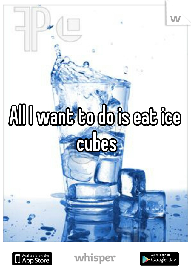 All I want to do is eat ice cubes