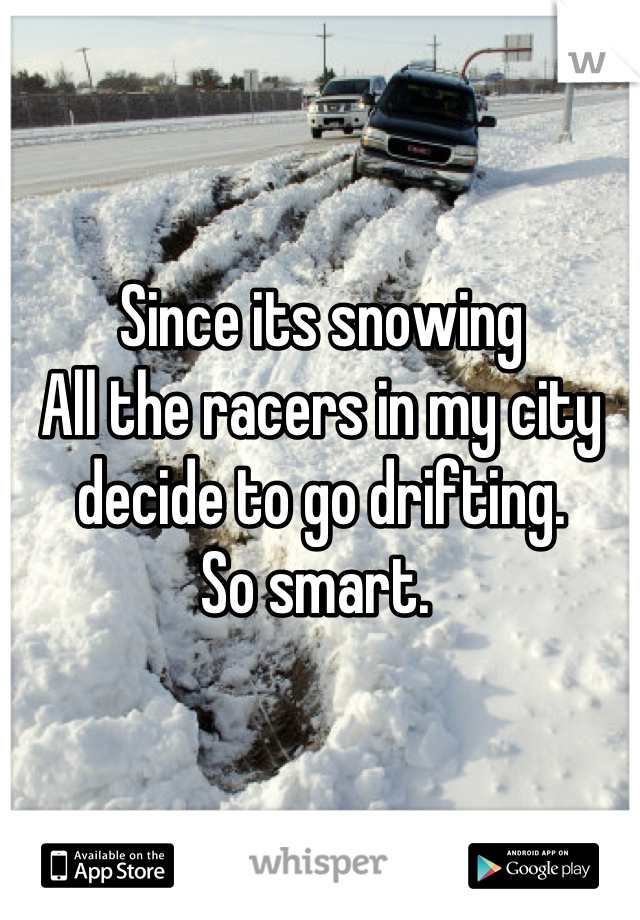 Since its snowing  All the racers in my city decide to go drifting.  So smart.