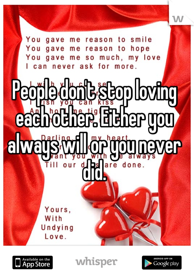 People don't stop loving each other. Either you always will or you never did.
