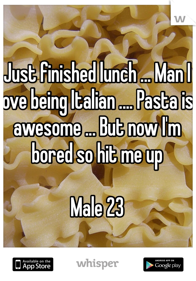 Just finished lunch ... Man I love being Italian .... Pasta is awesome ... But now I'm bored so hit me up   Male 23