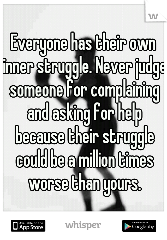 Everyone has their own inner struggle. Never judge someone for complaining and asking for help because their struggle could be a million times worse than yours.