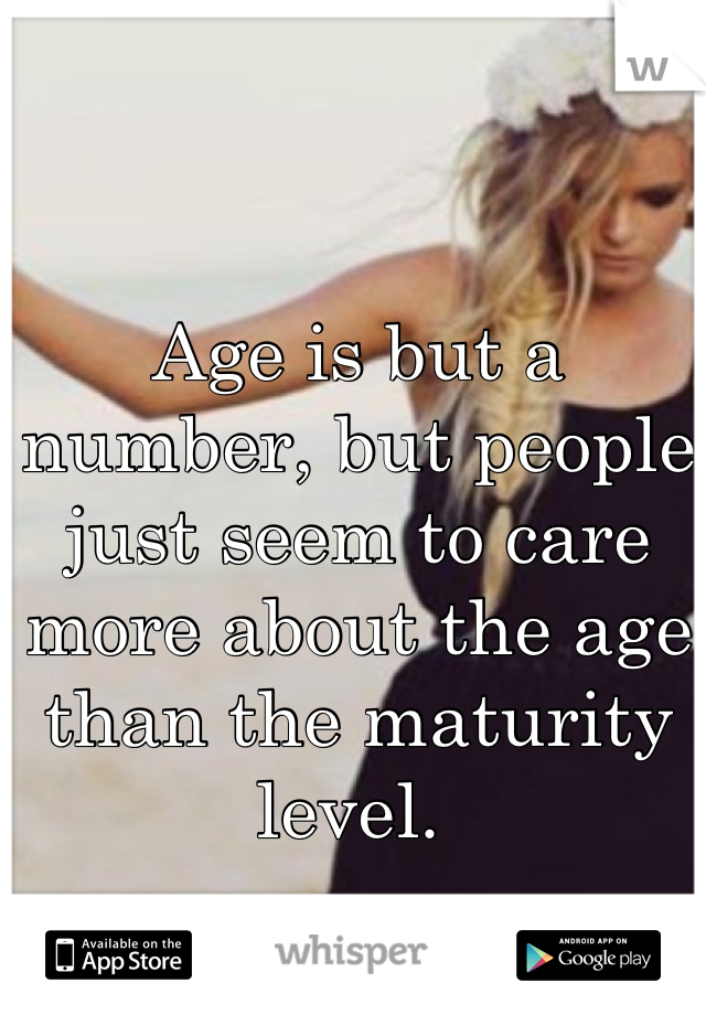 Age is but a number, but people just seem to care more about the age than the maturity level.