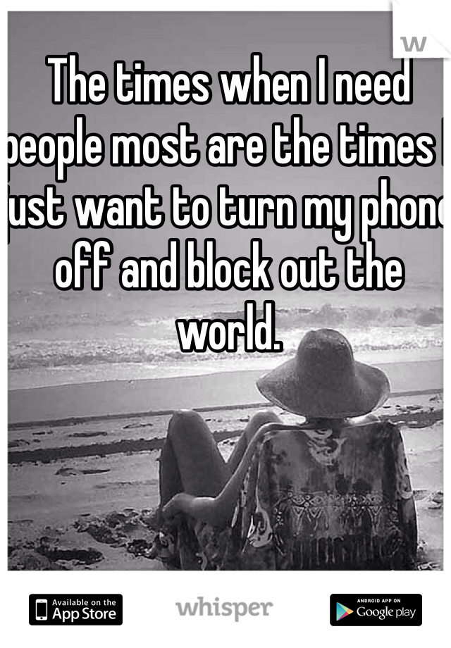 The times when I need people most are the times I just want to turn my phone off and block out the world.