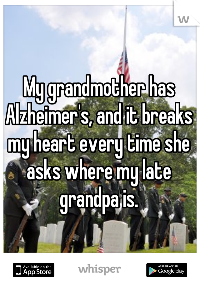 My grandmother has Alzheimer's, and it breaks my heart every time she asks where my late grandpa is.