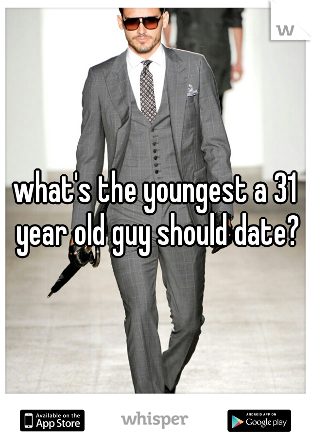 what's the youngest a 31 year old guy should date?