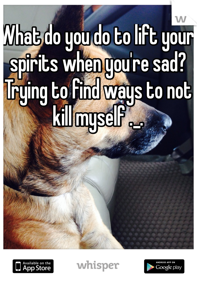 What do you do to lift your spirits when you're sad?  Trying to find ways to not kill myself ._.