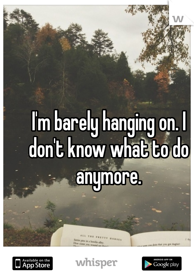 I'm barely hanging on. I don't know what to do anymore.