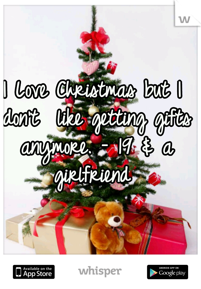 I Love Christmas but I don't  like getting gifts anymore. - 19 & a girlfriend
