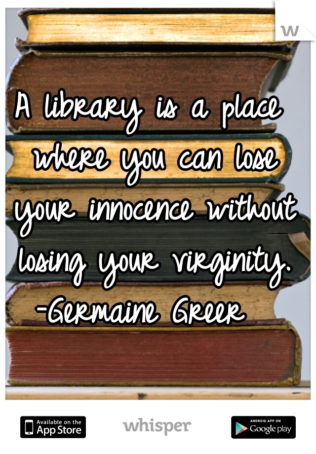 A library is a place where you can lose your innocence without losing your virginity.  -Germaine Greer