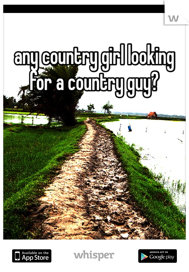 any country girl looking for a country guy?