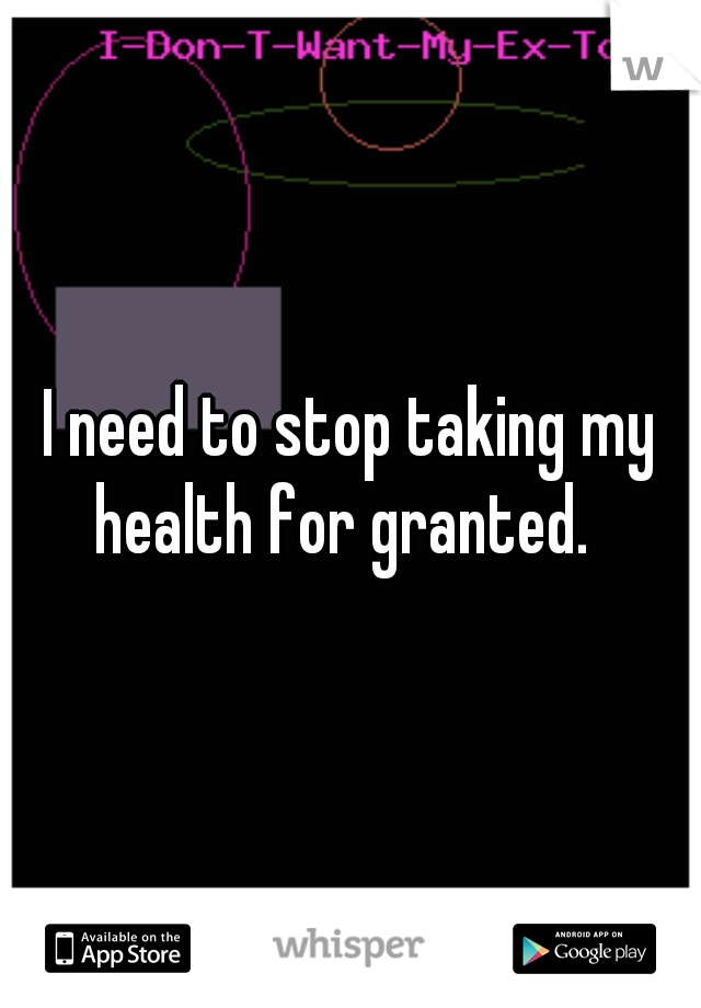 I need to stop taking my health for granted.