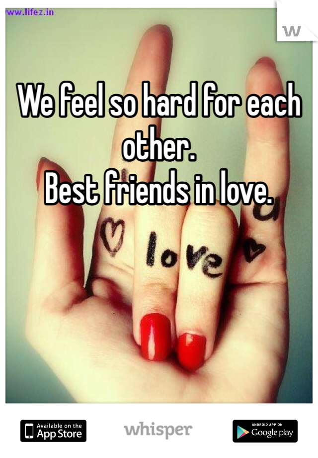 We feel so hard for each other. Best friends in love.