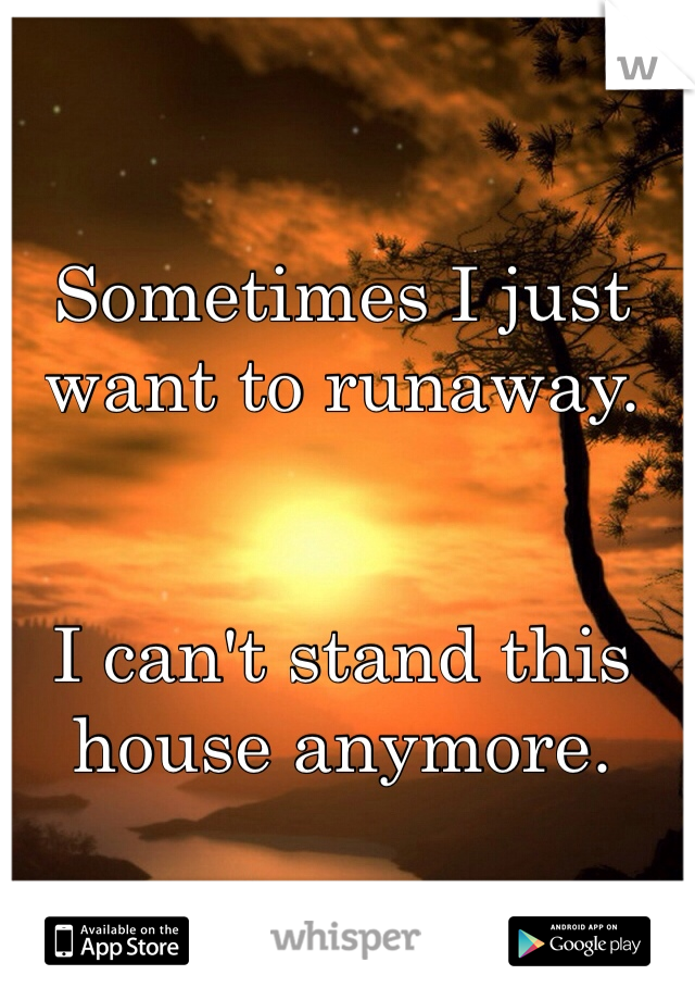 Sometimes I just want to runaway.    I can't stand this house anymore.