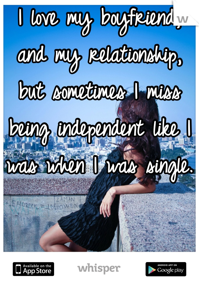 I love my boyfriend, and my relationship, but sometimes I miss being independent like I was when I was single.