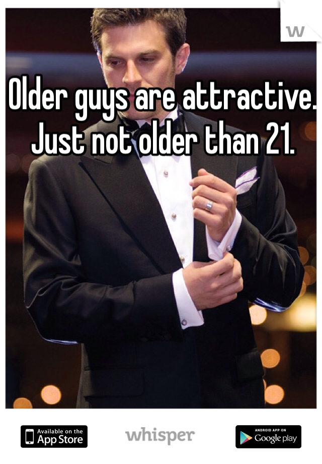Older guys are attractive. Just not older than 21.