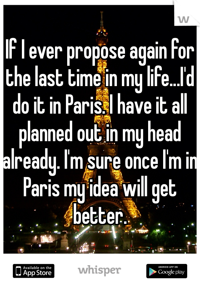 If I ever propose again for the last time in my life...I'd do it in Paris. I have it all planned out in my head already. I'm sure once I'm in Paris my idea will get better.
