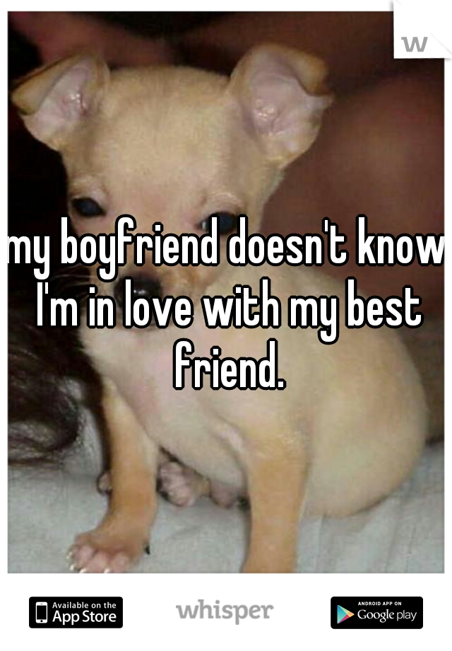 my boyfriend doesn't know I'm in love with my best friend.