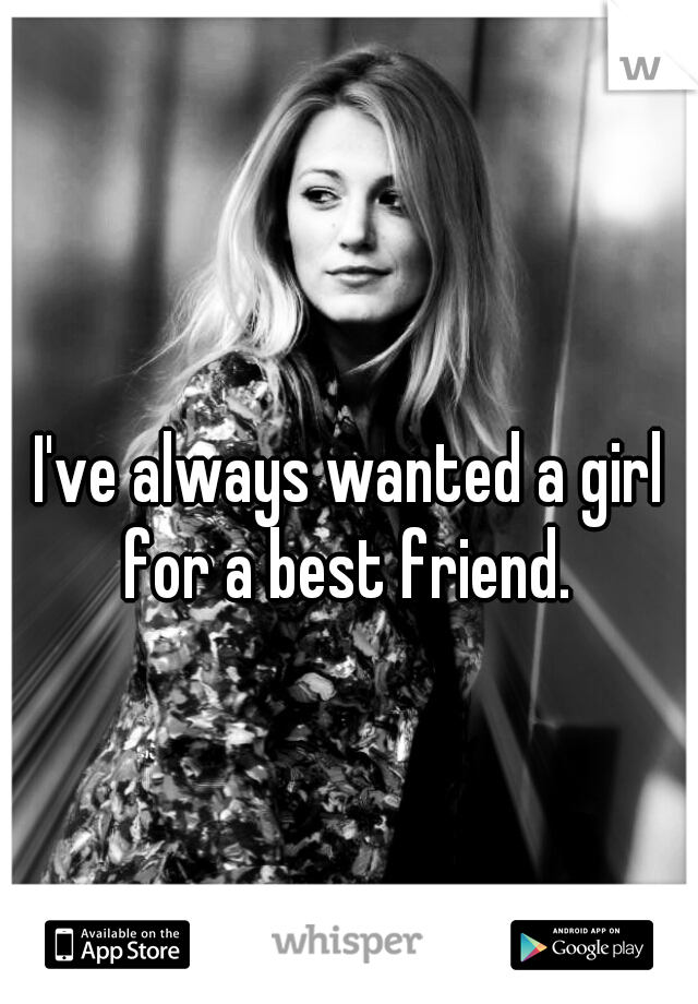 I've always wanted a girl for a best friend.