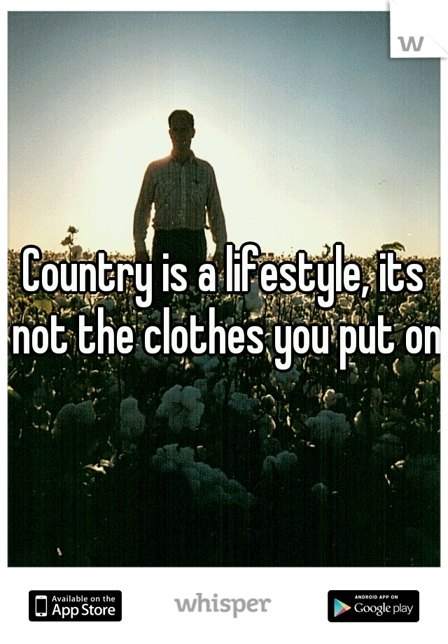 Country is a lifestyle, its not the clothes you put on.