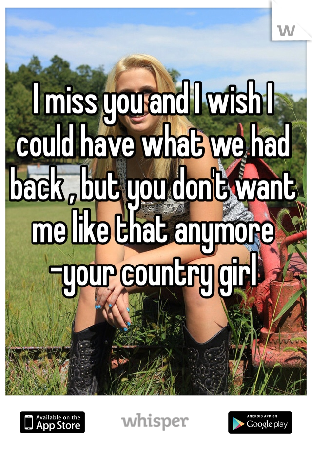 I miss you and I wish I could have what we had back , but you don't want me like that anymore -your country girl