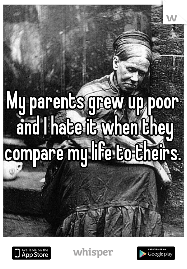 My parents grew up poor and I hate it when they compare my life to theirs.