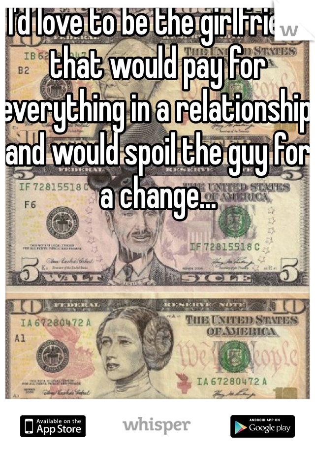 I'd love to be the girlfriend that would pay for everything in a relationship and would spoil the guy for a change...