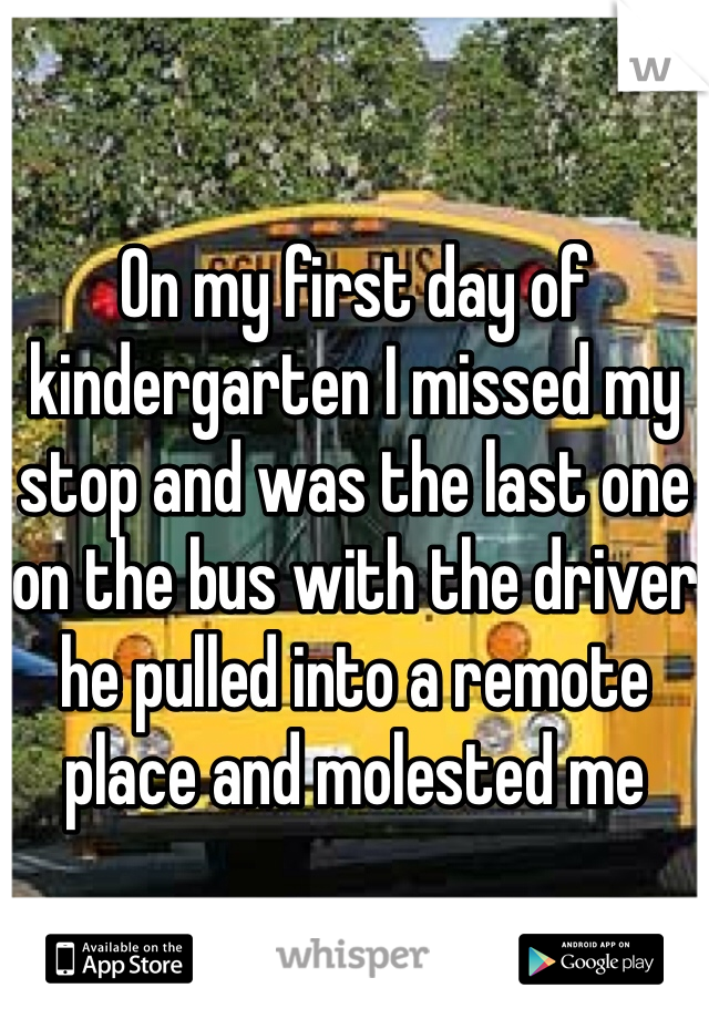 On my first day of kindergarten I missed my stop and was the last one on the bus with the driver he pulled into a remote place and molested me