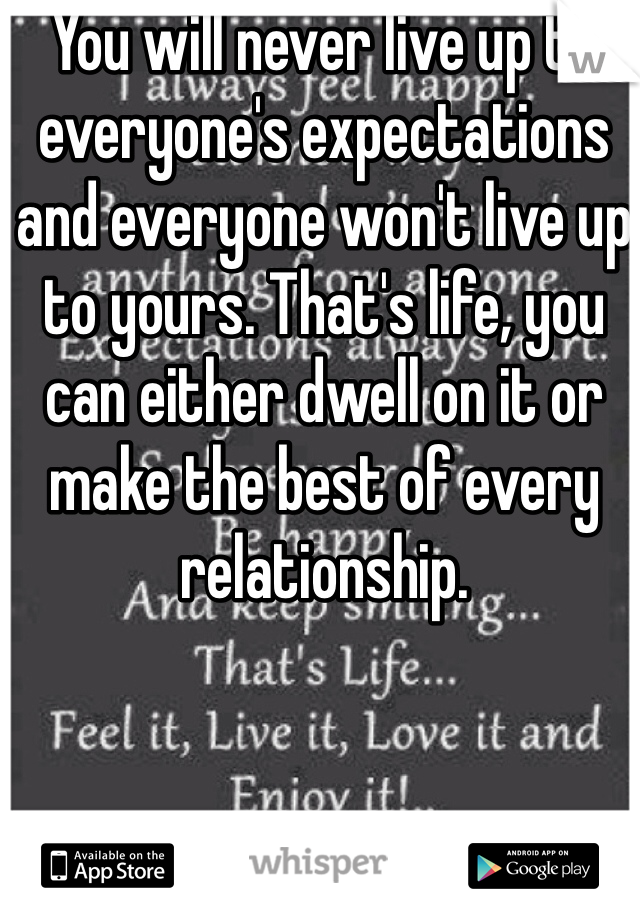 You will never live up to everyone's expectations and everyone won't live up to yours. That's life, you can either dwell on it or make the best of every relationship.