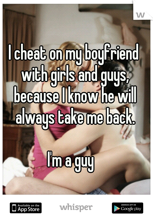 I cheat on my boyfriend with girls and guys, because I know he will always take me back.                                                I'm a guy