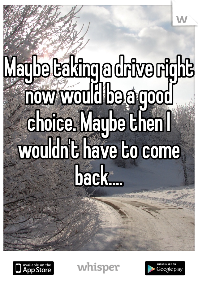 Maybe taking a drive right now would be a good choice. Maybe then I wouldn't have to come back....