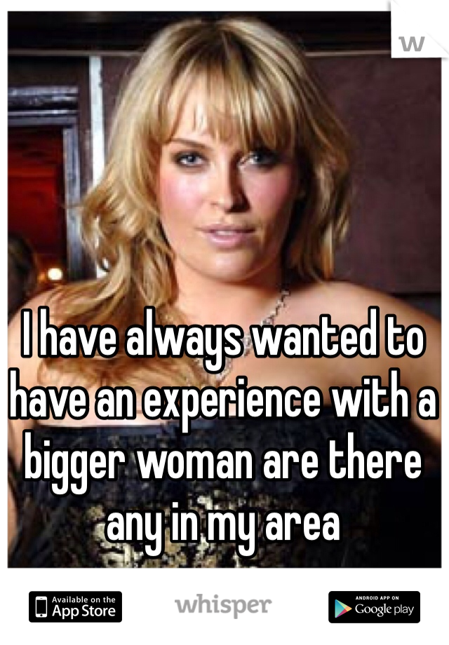 I have always wanted to have an experience with a bigger woman are there any in my area