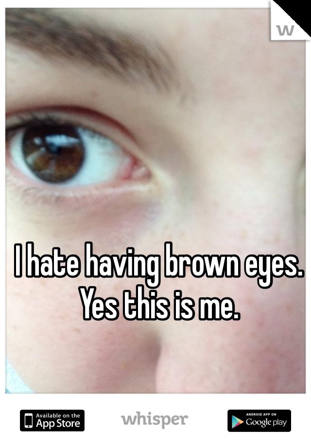 I hate having brown eyes.  Yes this is me.