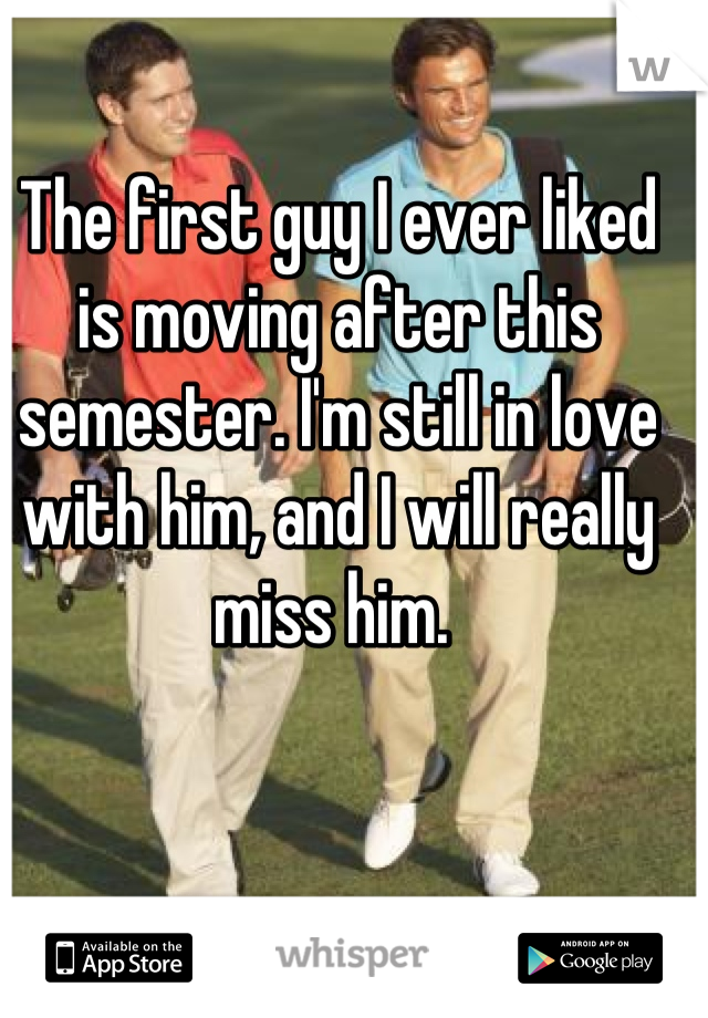 The first guy I ever liked is moving after this semester. I'm still in love with him, and I will really miss him.