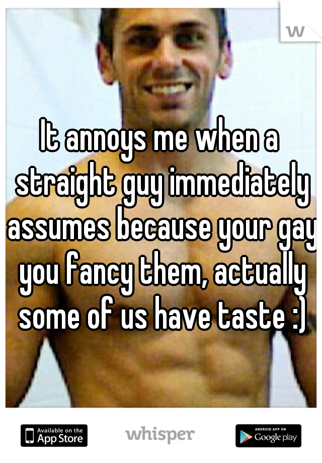 It annoys me when a straight guy immediately assumes because your gay you fancy them, actually some of us have taste :)