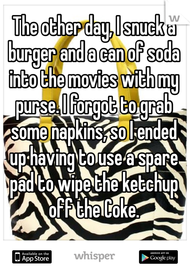 The other day, I snuck a burger and a can of soda into the movies with my purse. I forgot to grab some napkins, so I ended up having to use a spare pad to wipe the ketchup off the Coke.