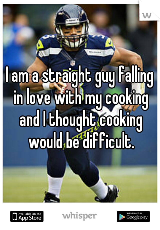 I am a straight guy falling in love with my cooking and I thought cooking would be difficult.