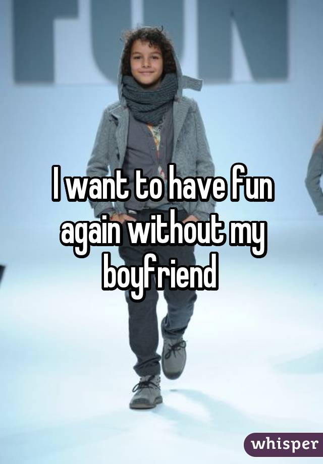 I want to have fun again without my boyfriend