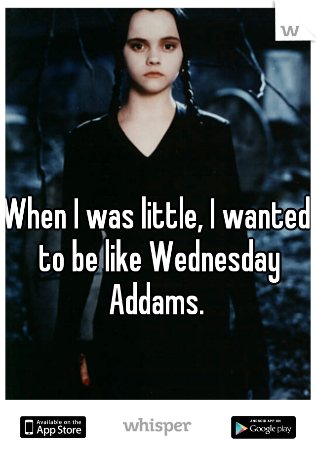 When I was little, I wanted to be like Wednesday Addams.