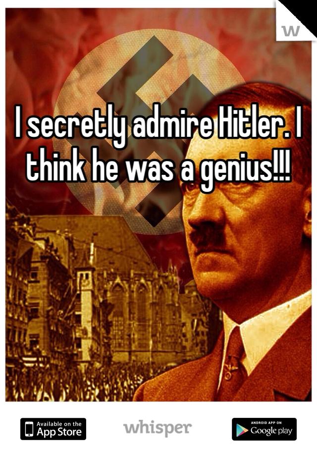 I secretly admire Hitler. I think he was a genius!!!