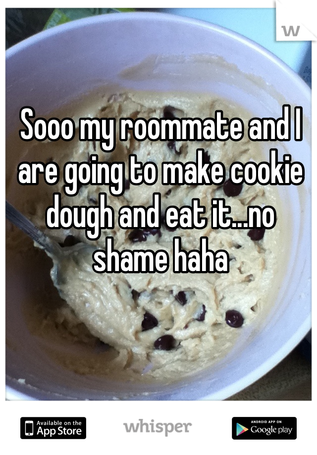 Sooo my roommate and I are going to make cookie dough and eat it...no shame haha