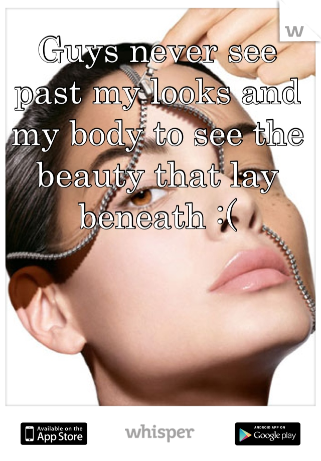 Guys never see past my looks and my body to see the beauty that lay beneath :(