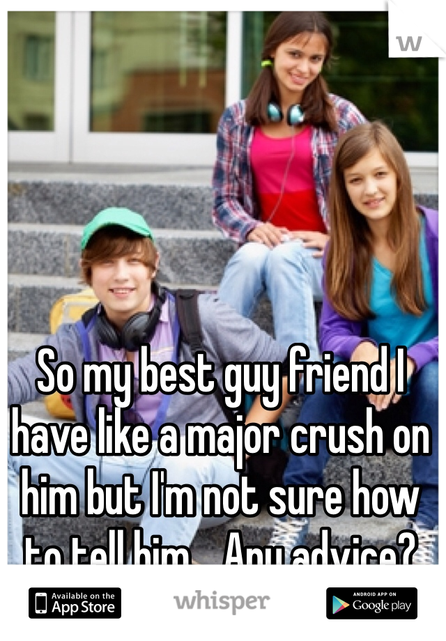 So my best guy friend I have like a major crush on him but I'm not sure how to tell him... Any advice?
