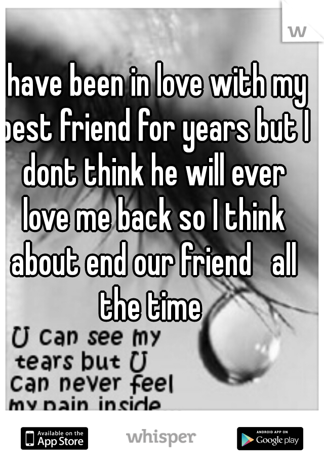 I have been in love with my best friend for years but I dont think he will ever love me back so I think about end our friend   all the time