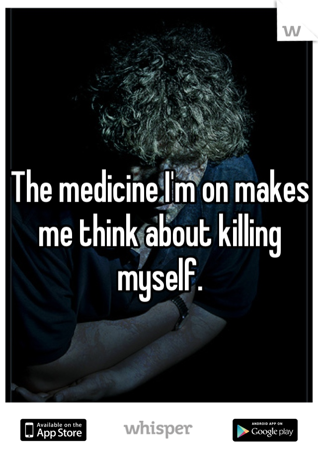 The medicine I'm on makes me think about killing myself.