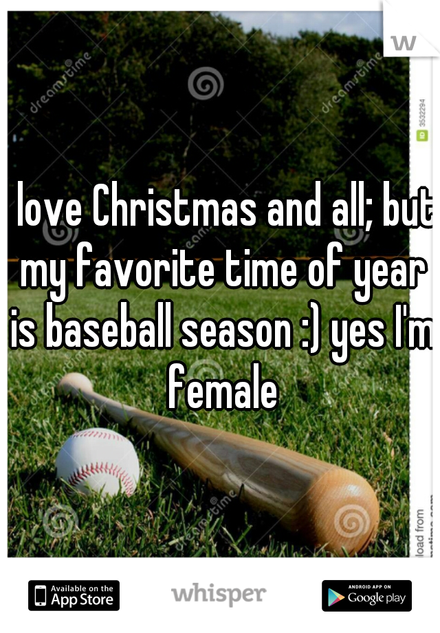 I love Christmas and all; but my favorite time of year is baseball season :) yes I'm female