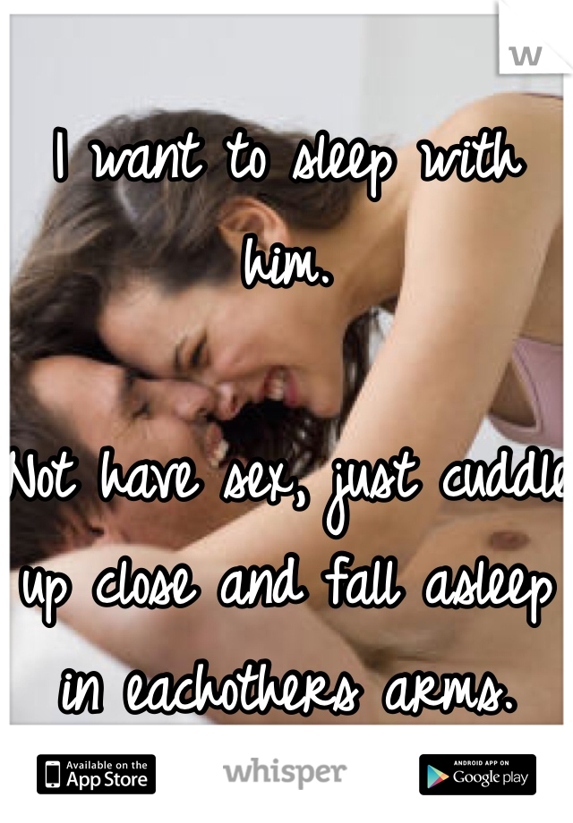 I want to sleep with him.  Not have sex, just cuddle up close and fall asleep in eachothers arms.
