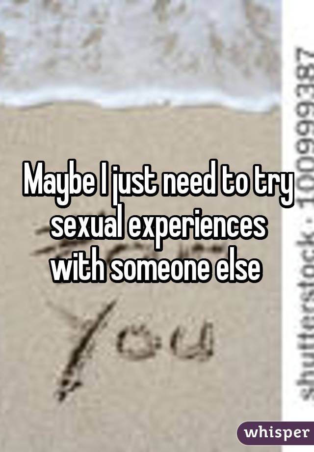 Maybe I just need to try sexual experiences with someone else