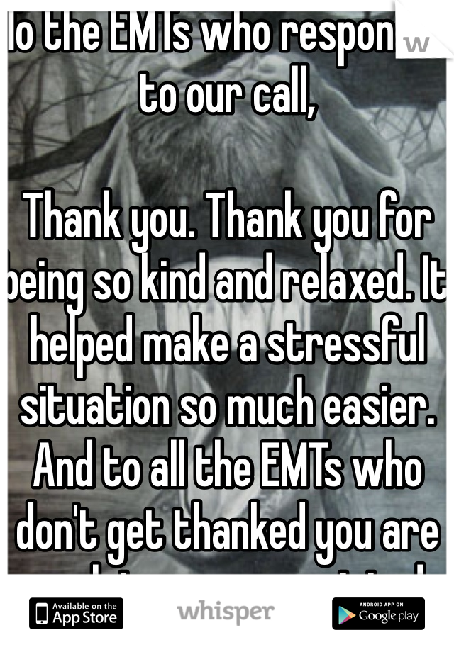 To the EMTs who responded to our call,  Thank you. Thank you for being so kind and relaxed. It helped make a stressful situation so much easier. And to all the EMTs who don't get thanked you are much too unappreciated.