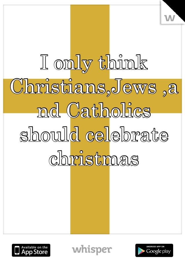 I only think Christians,Jews ,and Catholics should celebrate christmas