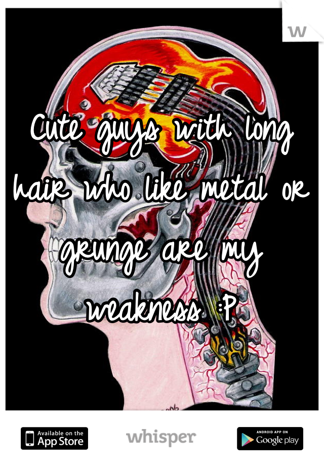 Cute guys with long hair who like metal or grunge are my weakness :P